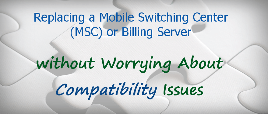 Featured image for blog post: Replacing a Mobile Switching Center (MSC) or Billing Server without Worrying About Compatibility Issues